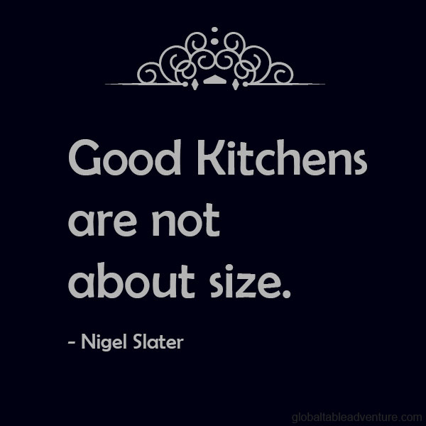 Good kitchens are not about size. Nigel Slater. Plus dozens of other inspiring quotes from around the world.