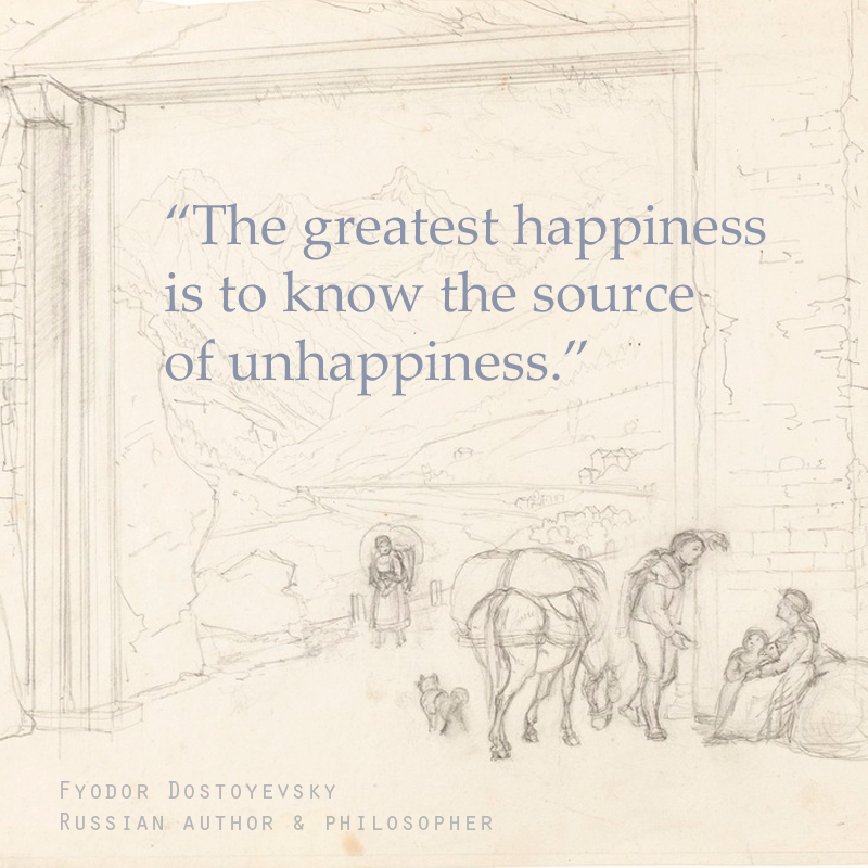 """The greatest happiness is to know the source of unhappiness."" - Fyodor Dostoyevsky (Russian Author & Philosopher)"