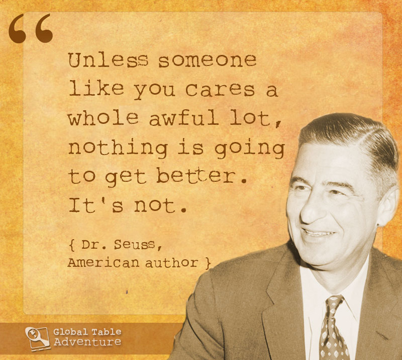 """Unless someone like you cares a whole awful lot, nothing is going to be get better. It's not."" Dr Suess"